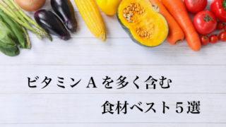 ビタミンAを多く含む食材ベスト5選
